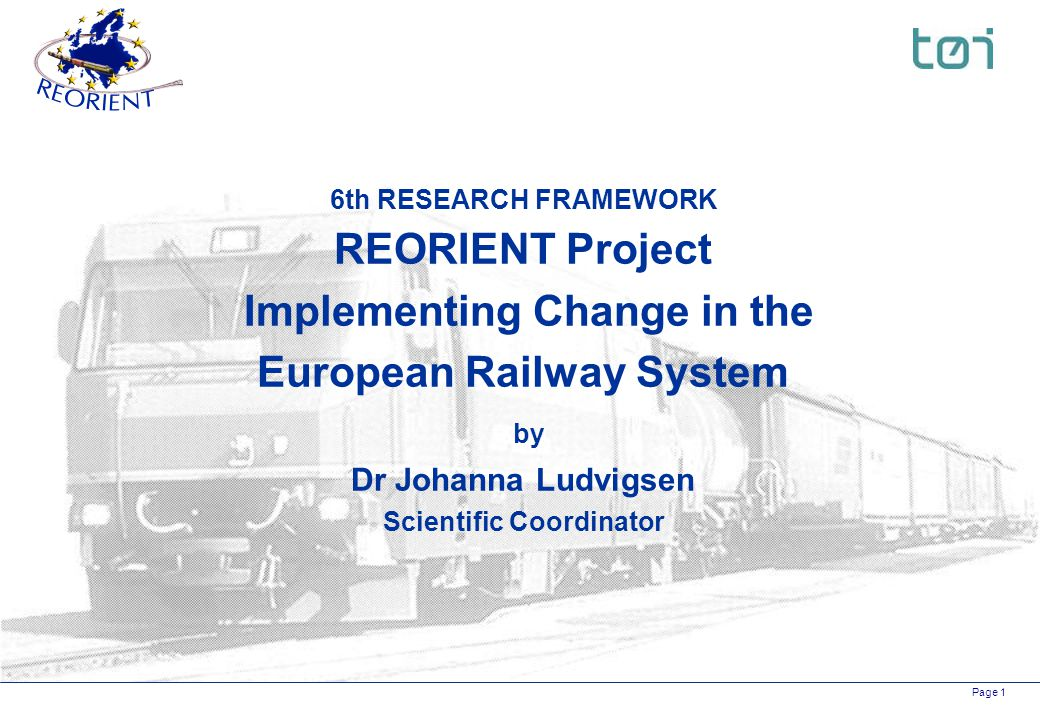 Page 1 6th RESEARCH FRAMEWORK REORIENT Project Implementing Change in the European Railway System by Dr Johanna Ludvigsen Scientific Coordinator