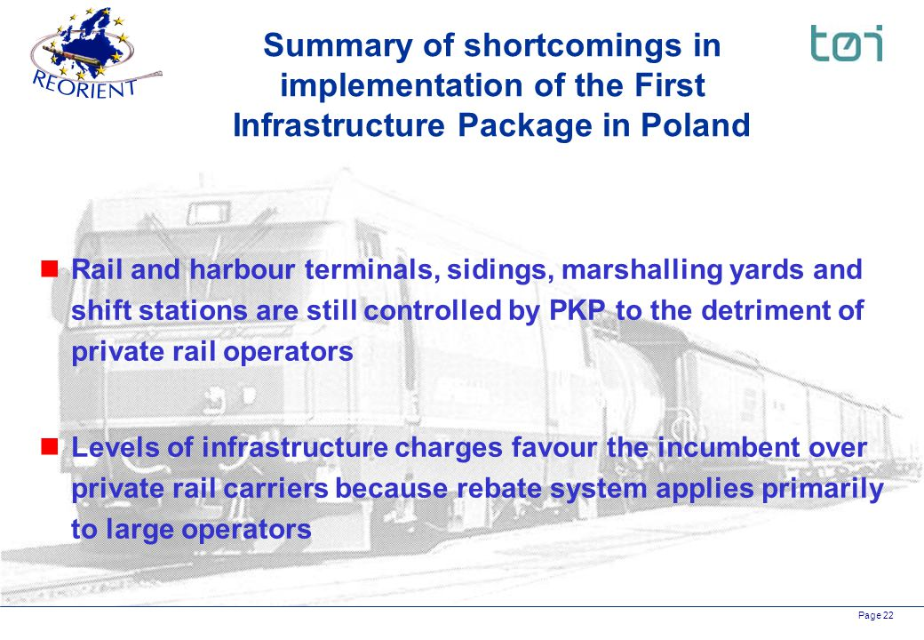Page 22 nRail and harbour terminals, sidings, marshalling yards and shift stations are still controlled by PKP to the detriment of private rail operators nLevels of infrastructure charges favour the incumbent over private rail carriers because rebate system applies primarily to large operators Summary of shortcomings in implementation of the First Infrastructure Package in Poland