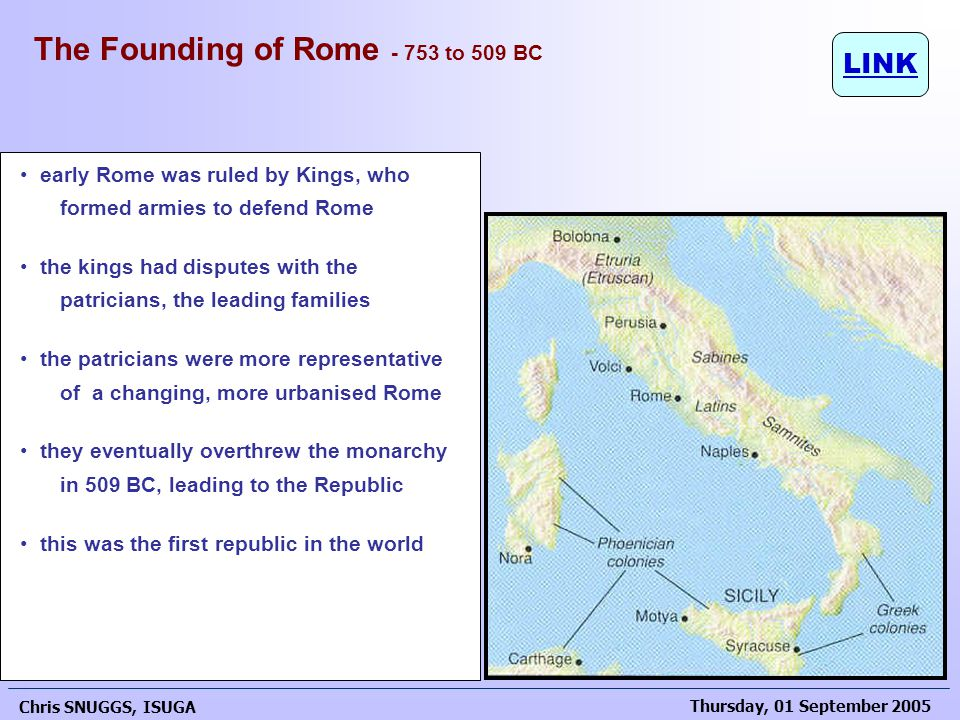 Thursday, 01 September 2005 Chris SNUGGS, ISUGA 19 early Rome was ruled by Kings, who formed armies to defend Rome the kings had disputes with the patricians, the leading families the patricians were more representative of a changing, more urbanised Rome they eventually overthrew the monarchy in 509 BC, leading to the Republic this was the first republic in the world The Founding of Rome - 753 to 509 BC LINK