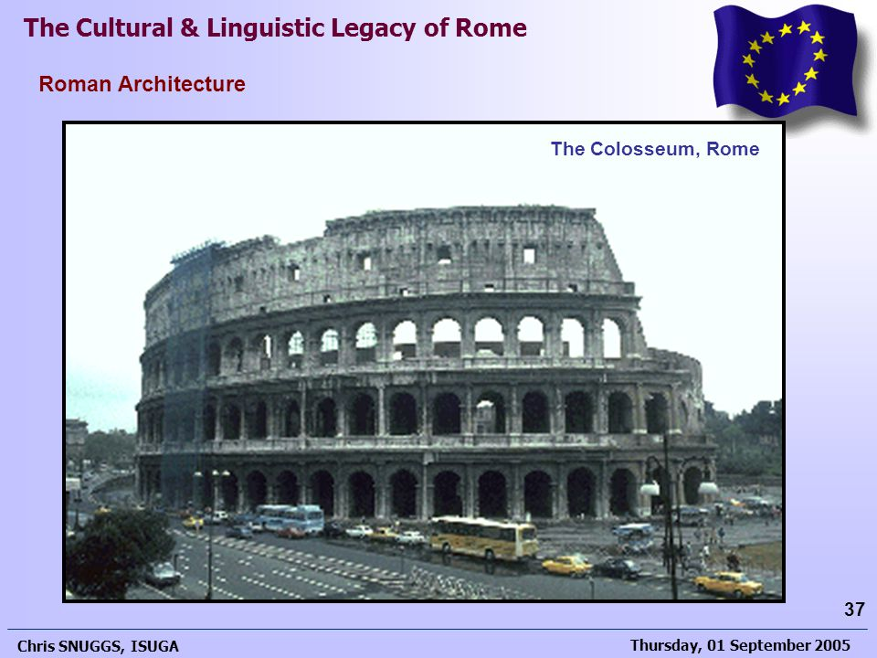 Thursday, 01 September 2005 Chris SNUGGS, ISUGA 37 Roman Architecture The Cultural & Linguistic Legacy of Rome The Colosseum, Rome