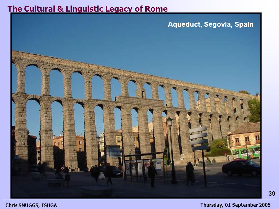 Thursday, 01 September 2005 Chris SNUGGS, ISUGA 39 Aqueduct, Segovia, Spain The Cultural & Linguistic Legacy of Rome