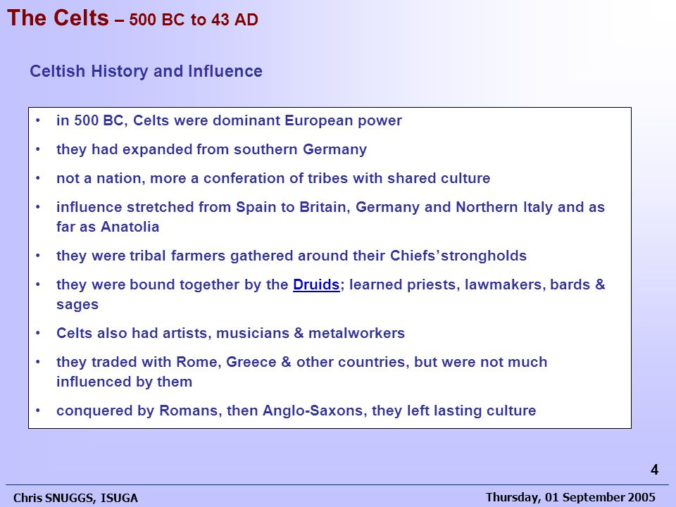 Thursday, 01 September 2005 Chris SNUGGS, ISUGA 4 in 500 BC, Celts were dominant European power they had expanded from southern Germany not a nation, more a conferation of tribes with shared culture influence stretched from Spain to Britain, Germany and Northern Italy and as far as Anatolia they were tribal farmers gathered around their Chiefs'strongholds they were bound together by the Druids; learned priests, lawmakers, bards & sagesDruids Celts also had artists, musicians & metalworkers they traded with Rome, Greece & other countries, but were not much influenced by them conquered by Romans, then Anglo-Saxons, they left lasting culture The Celts – 500 BC to 43 AD Celtish History and Influence