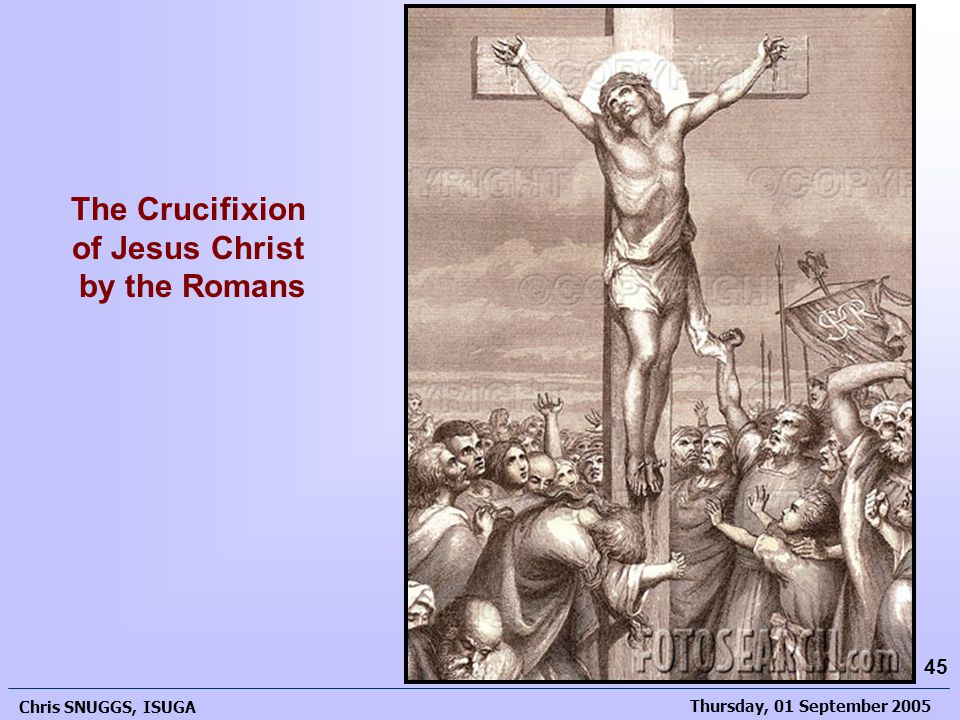 Thursday, 01 September 2005 Chris SNUGGS, ISUGA 45 The Crucifixion of Jesus Christ by the Romans