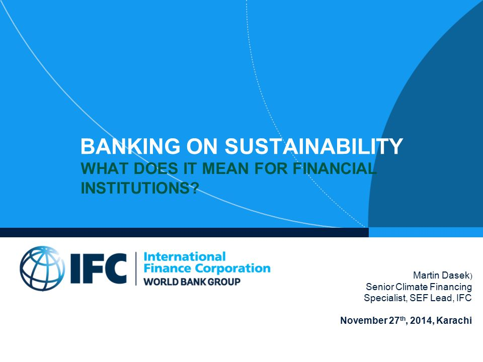 BANKING ON SUSTAINABILITY WHAT DOES IT MEAN FOR FINANCIAL INSTITUTIONS? Martin Dasek ) Senior Climate Financing Specialist, SEF Lead, IFC November 27