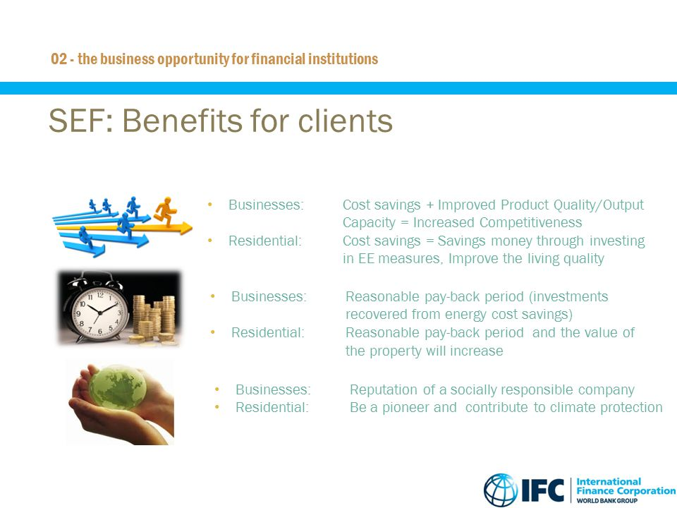 10 SEF: Benefits for clients 02 - the business opportunity for financial institutions Businesses:Reasonable pay-back period (investments recovered fro