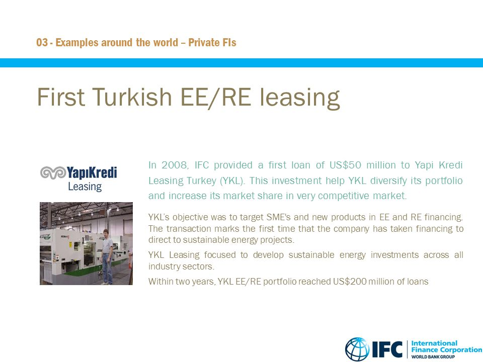 18 First Turkish EE/RE leasing  In 2008, IFC provided a first loan of US$50 million to Yapi Kredi Leasing Turkey (YKL). This investment help YKL dive