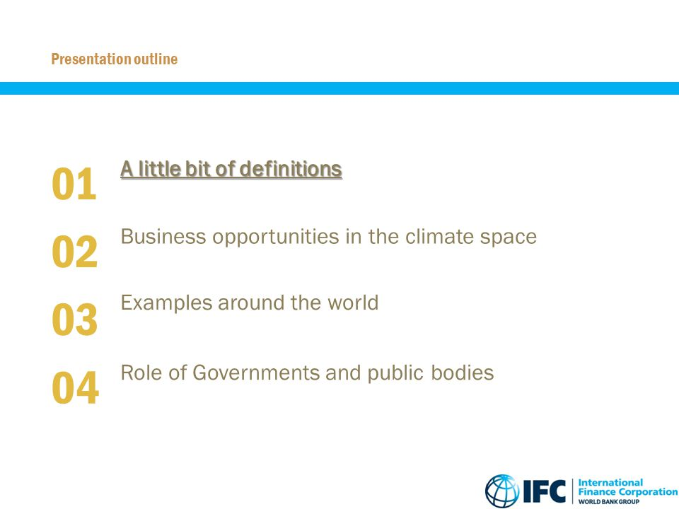 A little bit of definitions 01 Presentation outline Business opportunities in the climate space 02 Role of Governments and public bodies 03 Examples a
