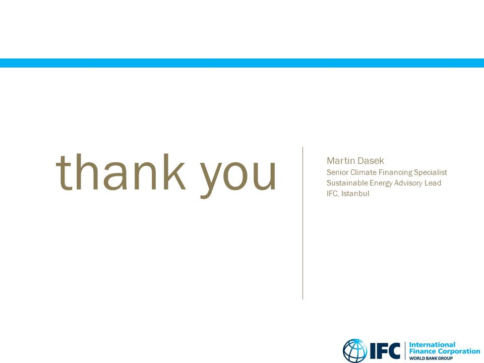  Martin Dasek  Senior Climate Financing Specialist  Sustainable Energy Advisory Lead  IFC, Istanbul thank you
