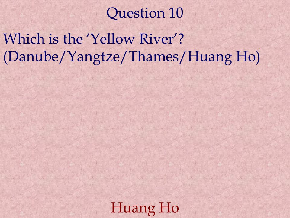 Question 10 Which is the 'Yellow River' (Danube/Yangtze/Thames/Huang Ho) Huang Ho