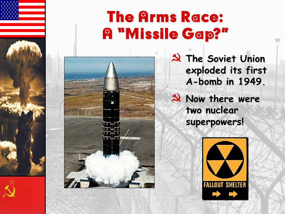 """The Arms Race: A """"Missile Gap?"""" }The Soviet Union exploded its first A-bomb in 1949. }Now there were two nuclear superpowers!"""