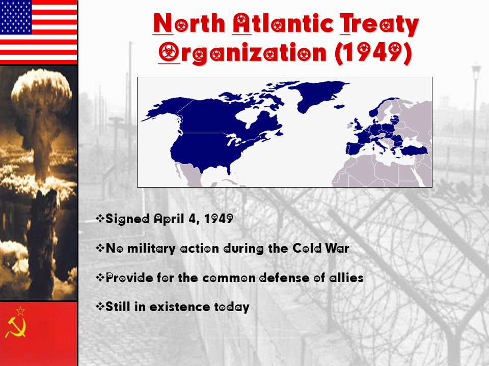 North Atlantic Treaty Organization (1949)  Signed April 4, 1949  No military action during the Cold War  Provide for the common defense of allies 