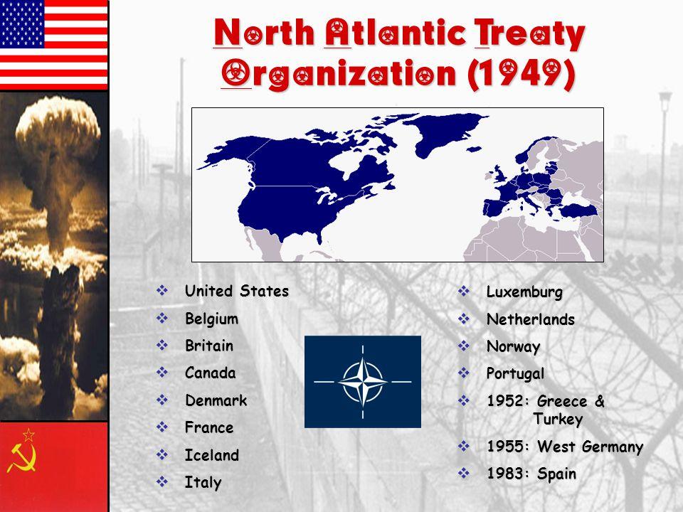 North Atlantic Treaty Organization (1949)  United States  Belgium  Britain  Canada  Denmark  France  Iceland  Italy  Luxemburg  Netherlands  Norway  Portugal  1952: Greece & Turkey  1955: West Germany  1983: Spain