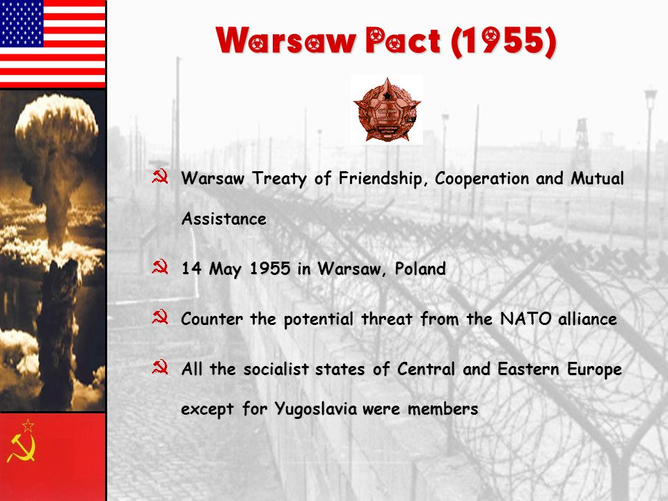 Warsaw Pact (1955) }Warsaw Treaty of Friendship, Cooperation and Mutual Assistance }14 May 1955 in Warsaw, Poland }Counter the potential threat from t