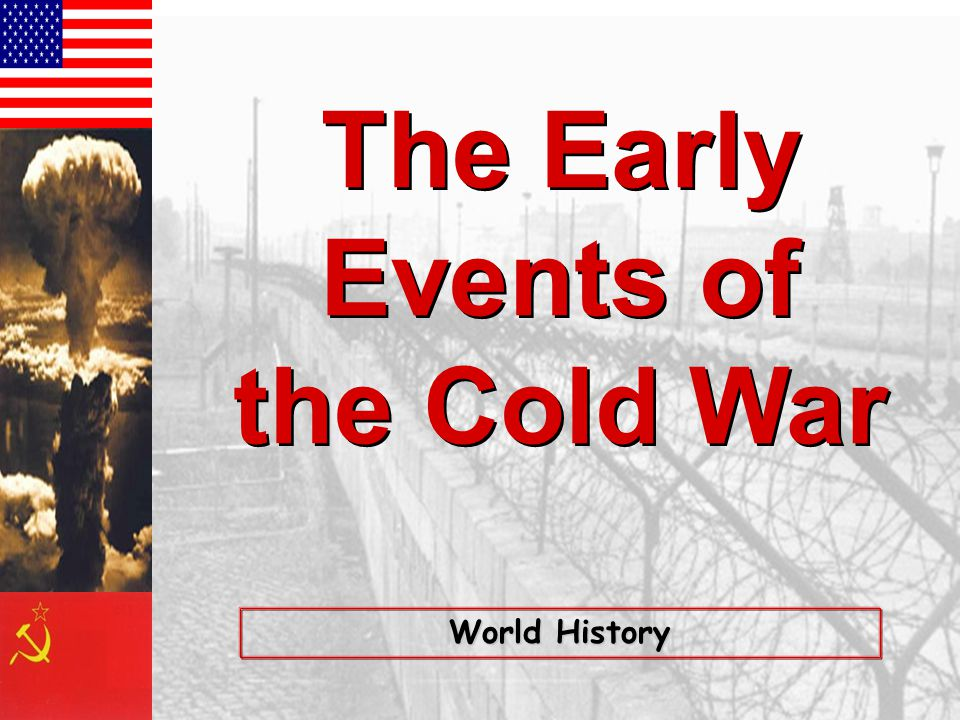 The Early Events of the Cold War The Early Events of the Cold War World History