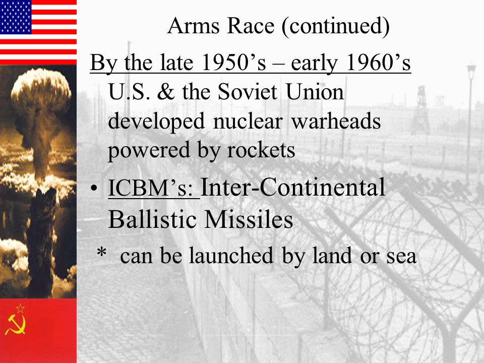 Arms Race (continued) By the late 1950's – early 1960's U.S. & the Soviet Union developed nuclear warheads powered by rockets ICBM's: Inter-Continenta