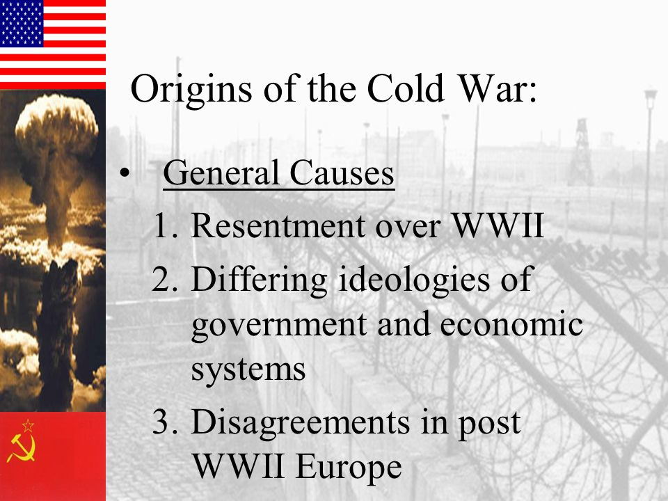 Origins of the Cold War: General Causes 1.Resentment over WWII 2.Differing ideologies of government and economic systems 3.Disagreements in post WWII