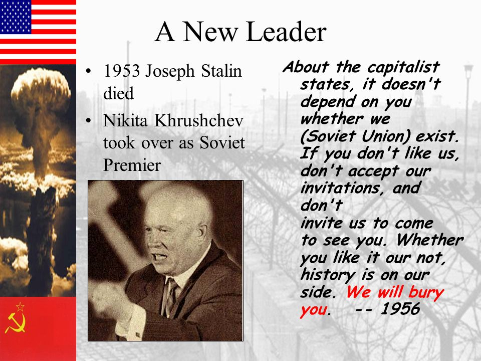 A New Leader 1953 Joseph Stalin died Nikita Khrushchev took over as Soviet Premier About the capitalist states, it doesn't depend on you whether we (S