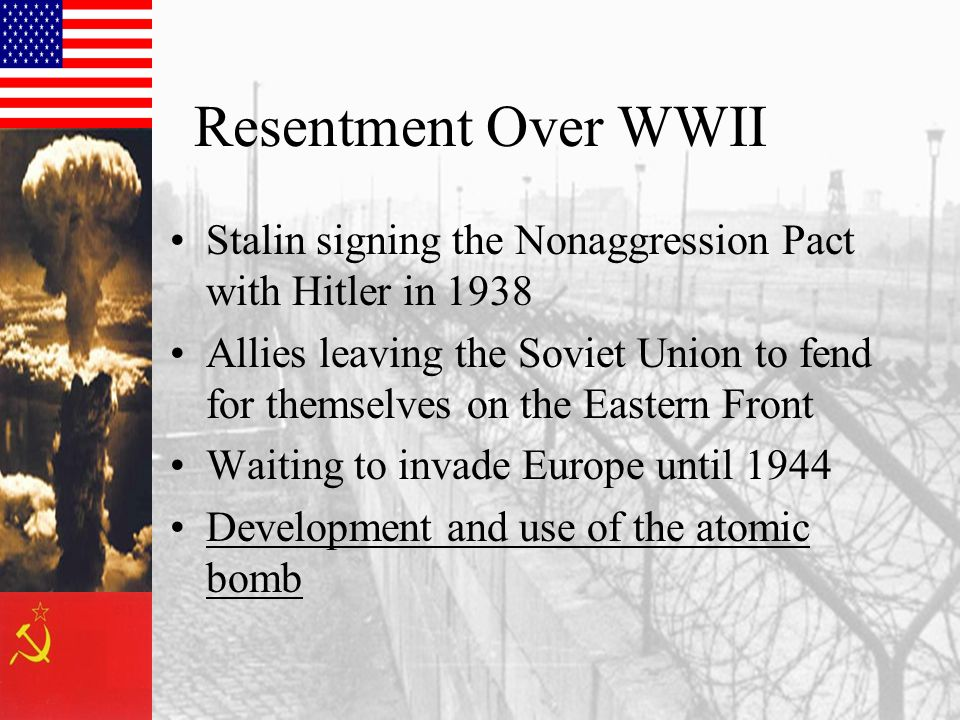 Resentment Over WWII Stalin signing the Nonaggression Pact with Hitler in 1938 Allies leaving the Soviet Union to fend for themselves on the Eastern Front Waiting to invade Europe until 1944 Development and use of the atomic bomb