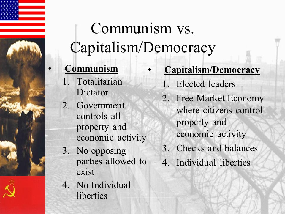 Communism vs. Capitalism/Democracy Communism 1.Totalitarian Dictator 2.Government controls all property and economic activity 3.No opposing parties al