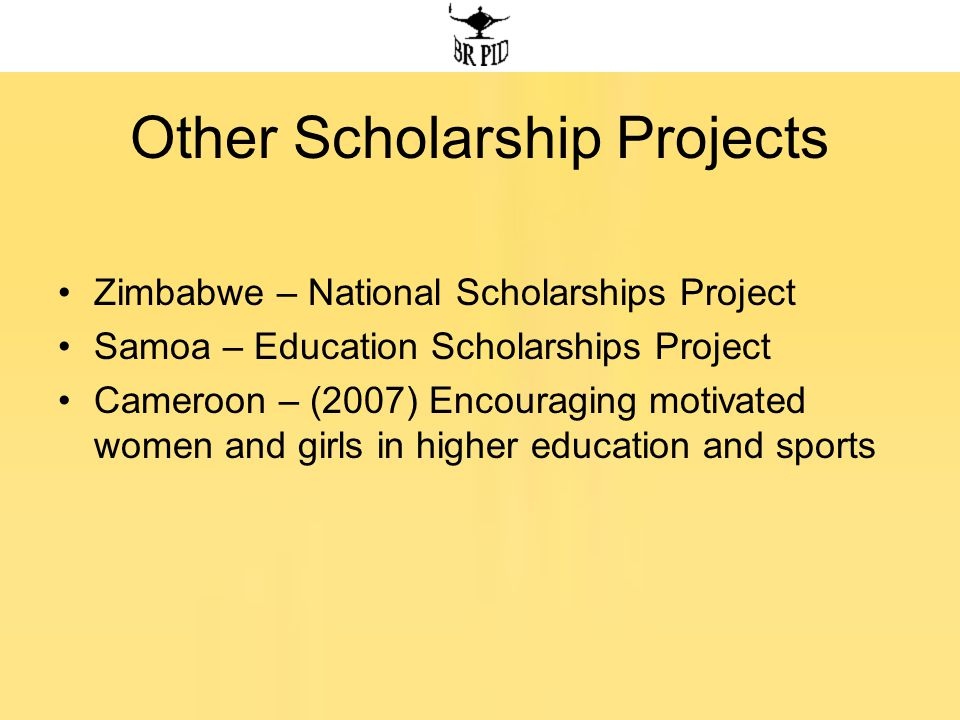 Other Scholarship Projects Zimbabwe – National Scholarships Project Samoa – Education Scholarships Project Cameroon – (2007) Encouraging motivated women and girls in higher education and sports