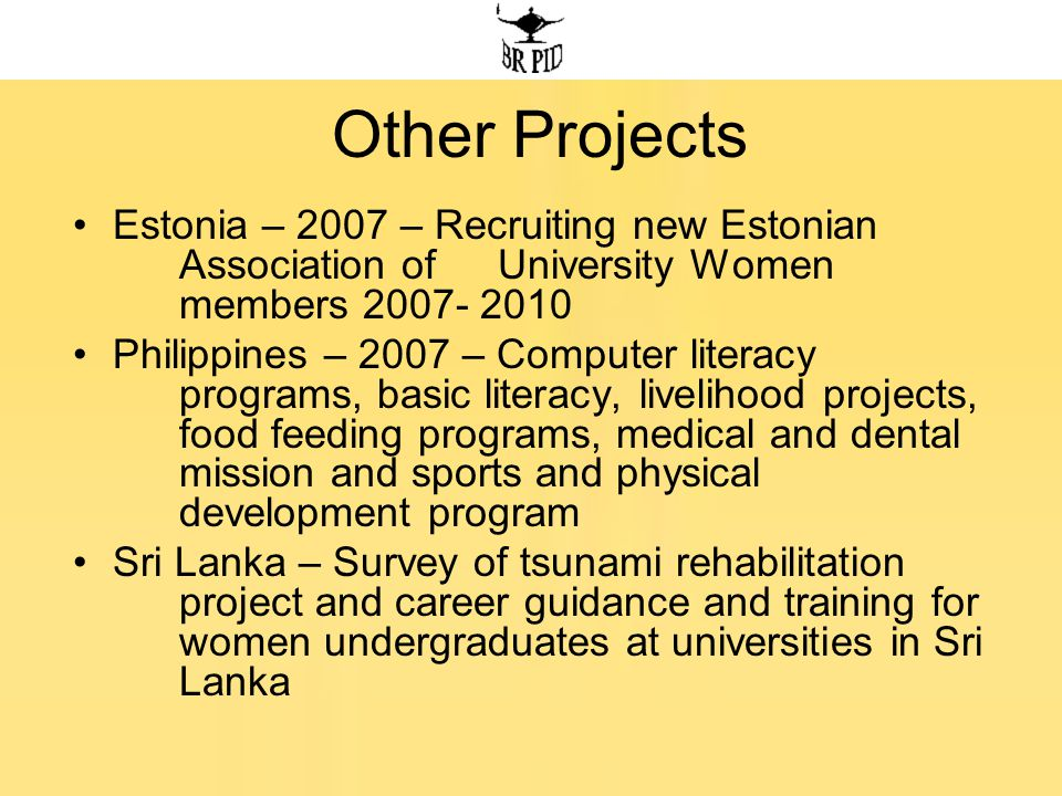 Other Projects Estonia – 2007 – Recruiting new Estonian Association of University Women members 2007- 2010 Philippines – 2007 – Computer literacy programs, basic literacy, livelihood projects, food feeding programs, medical and dental mission and sports and physical development program Sri Lanka – Survey of tsunami rehabilitation project and career guidance and training for women undergraduates at universities in Sri Lanka