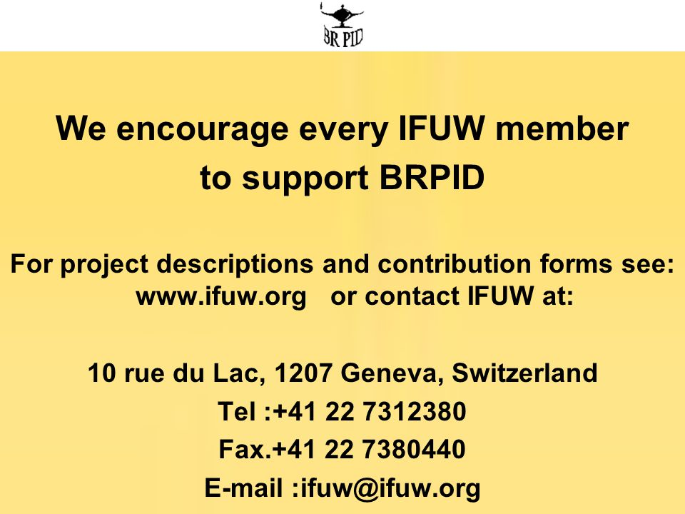 We encourage every IFUW member to support BRPID For project descriptions and contribution forms see: www.ifuw.org or contact IFUW at: 10 rue du Lac, 1207 Geneva, Switzerland Tel :+41 22 7312380 Fax.+41 22 7380440 E-mail :ifuw@ifuw.org