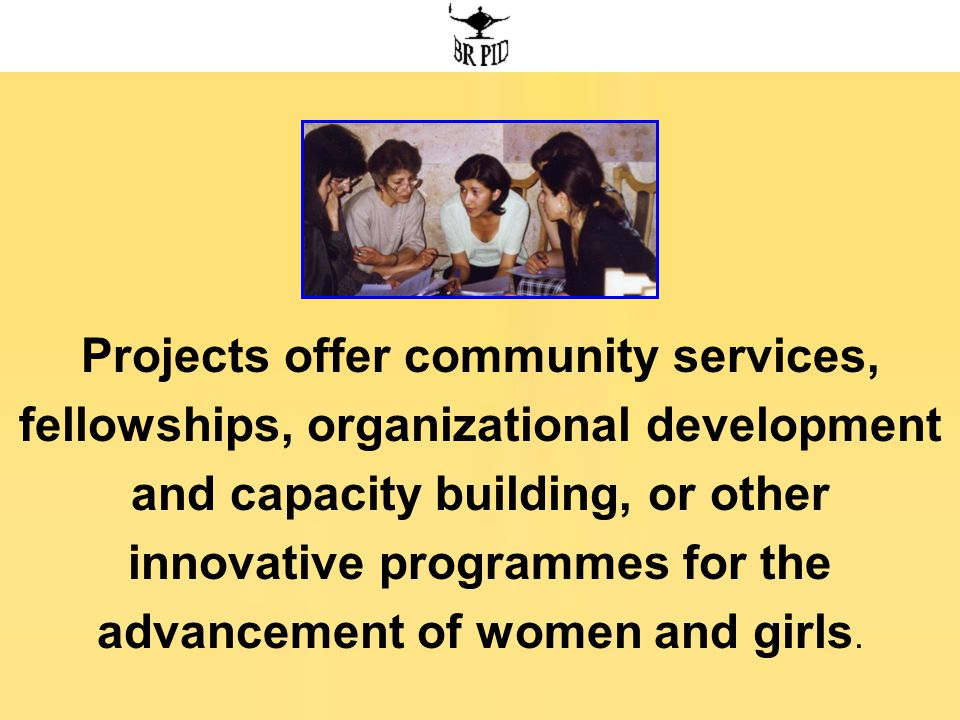 Projects offer community services, fellowships, organizational development and capacity building, or other innovative programmes for the advancement of women and girls.