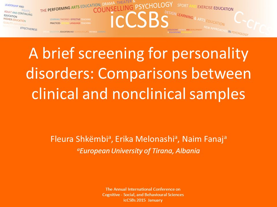 A brief screening for personality disorders: Comparisons between clinical and nonclinical samples Fleura Shkëmbi a, Erika Melonashi a, Naim Fanaj a a European University of Tirana, Albania The Annual International Conference on Cognitive - Social, and Behavioural Sciences icCSBs 2015 January