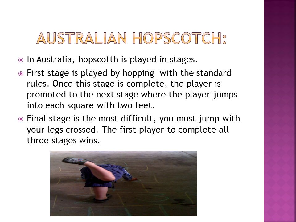  In Australia, hopscotth is played in stages.  First stage is played by hopping with the standard rules. Once this stage is complete, the player is