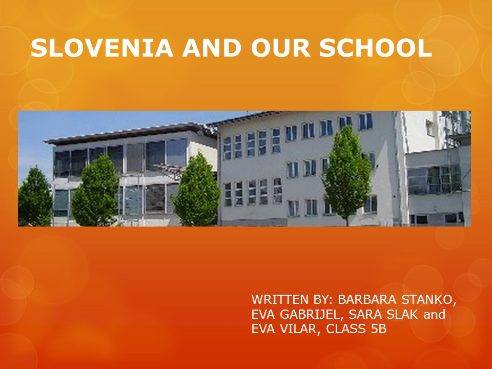 SLOVENIA AND OUR SCHOOL WRITTEN BY: BARBARA STANKO, EVA GABRIJEL, SARA SLAK and EVA VILAR, CLASS 5B