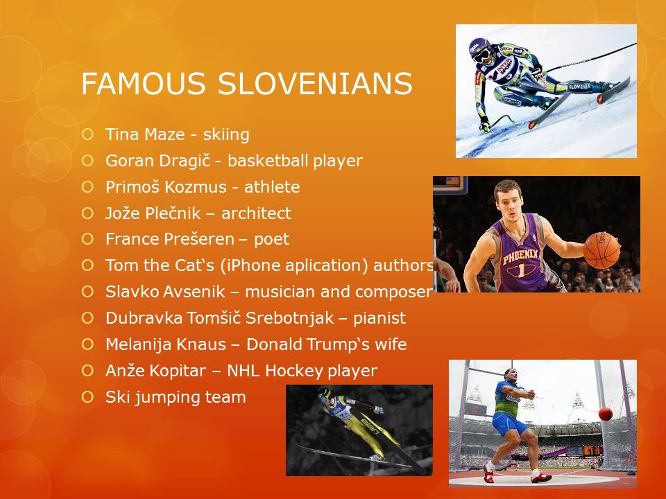 FAMOUS SLOVENIANS  Tina Maze - skiing  Goran Dragič - basketball player  Primoš Kozmus - athlete  Jože Plečnik – architect  France Prešeren – poet  Tom the Cat's (iPhone aplication) authors  Slavko Avsenik – musician and composer  Dubravka Tomšič Srebotnjak – pianist  Melanija Knaus – Donald Trump's wife  Anže Kopitar – NHL Hockey player  Ski jumping team