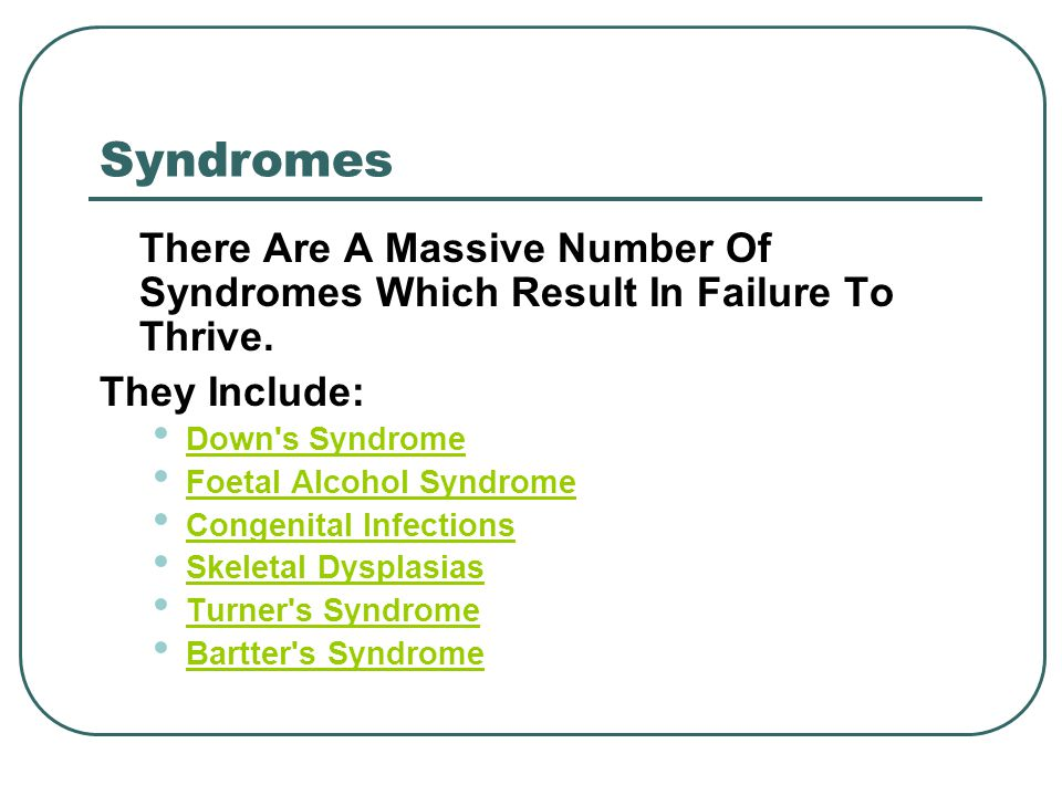 Syndromes There Are A Massive Number Of Syndromes Which Result In Failure To Thrive.