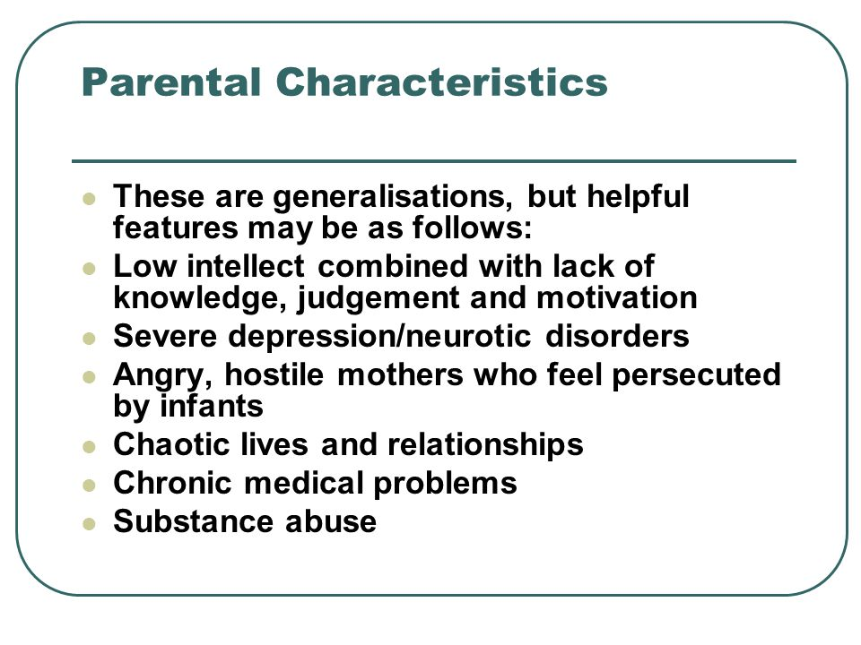 Parental Characteristics These are generalisations, but helpful features may be as follows: Low intellect combined with lack of knowledge, judgement and motivation Severe depression/neurotic disorders Angry, hostile mothers who feel persecuted by infants Chaotic lives and relationships Chronic medical problems Substance abuse