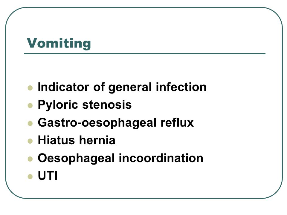 Vomiting Indicator of general infection Pyloric stenosis Gastro-oesophageal reflux Hiatus hernia Oesophageal incoordination UTI