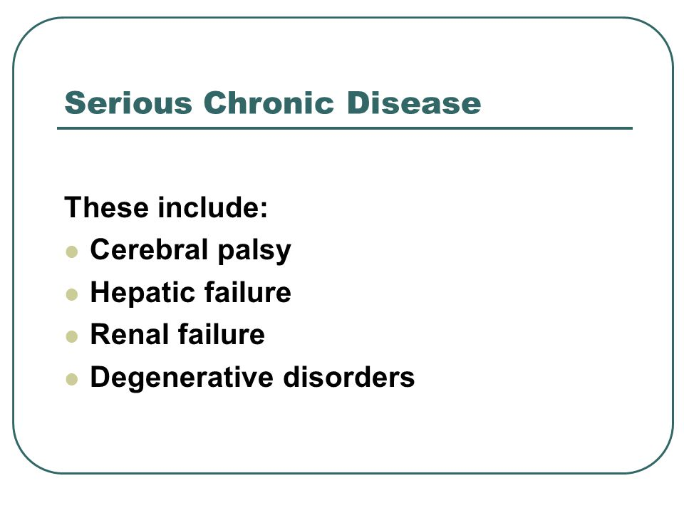 Serious Chronic Disease These include: Cerebral palsy Hepatic failure Renal failure Degenerative disorders