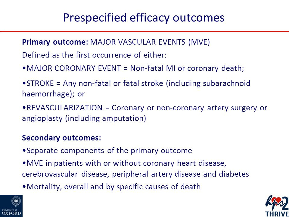 Primary outcome: MAJOR VASCULAR EVENTS (MVE) Defined as the first occurrence of either: MAJOR CORONARY EVENT = Non-fatal MI or coronary death; STROKE = Any non-fatal or fatal stroke (including subarachnoid haemorrhage); or REVASCULARIZATION = Coronary or non-coronary artery surgery or angioplasty (including amputation) Secondary outcomes: Separate components of the primary outcome MVE in patients with or without coronary heart disease, cerebrovascular disease, peripheral artery disease and diabetes Mortality, overall and by specific causes of death Prespecified efficacy outcomes