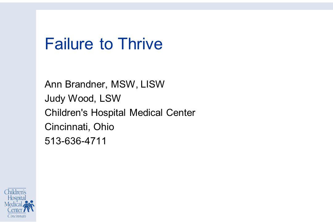 Failure to Thrive Ann Brandner, MSW, LISW Judy Wood, LSW Children s Hospital Medical Center Cincinnati, Ohio 513-636-4711