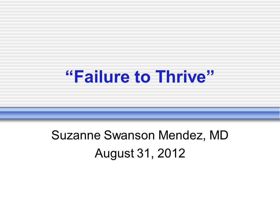 Failure to Thrive Suzanne Swanson Mendez, MD August 31, 2012