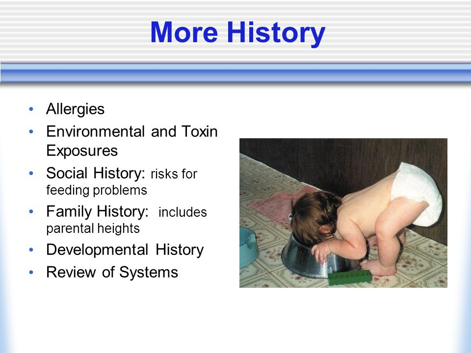 More History Allergies Environmental and Toxin Exposures Social History: risks for feeding problems Family History: includes parental heights Developmental History Review of Systems