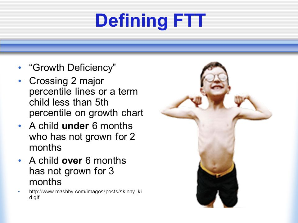 Defining FTT Growth Deficiency Crossing 2 major percentile lines or a term child less than 5th percentile on growth chart A child under 6 months who has not grown for 2 months A child over 6 months has not grown for 3 months http://www.mashby.com/images/posts/skinny_ki d.gif