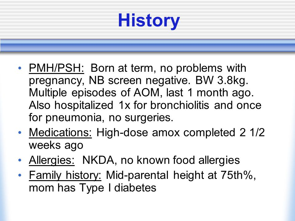 History PMH/PSH: Born at term, no problems with pregnancy, NB screen negative.