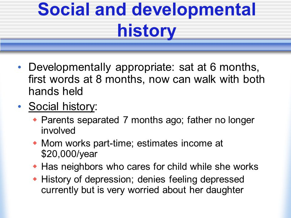Social and developmental history Developmentally appropriate: sat at 6 months, first words at 8 months, now can walk with both hands held Social history:  Parents separated 7 months ago; father no longer involved  Mom works part-time; estimates income at $20,000/year  Has neighbors who cares for child while she works  History of depression; denies feeling depressed currently but is very worried about her daughter