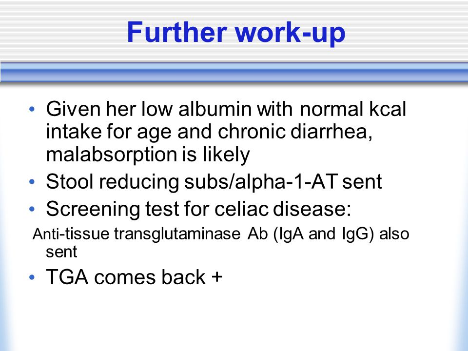 Further work-up Given her low albumin with normal kcal intake for age and chronic diarrhea, malabsorption is likely Stool reducing subs/alpha-1-AT sent Screening test for celiac disease: Anti -tissue transglutaminase Ab (IgA and IgG) also sent TGA comes back +