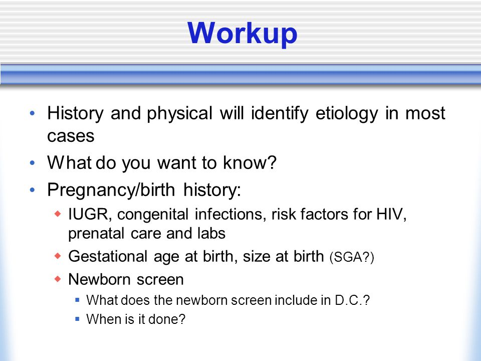 Workup History and physical will identify etiology in most cases What do you want to know.