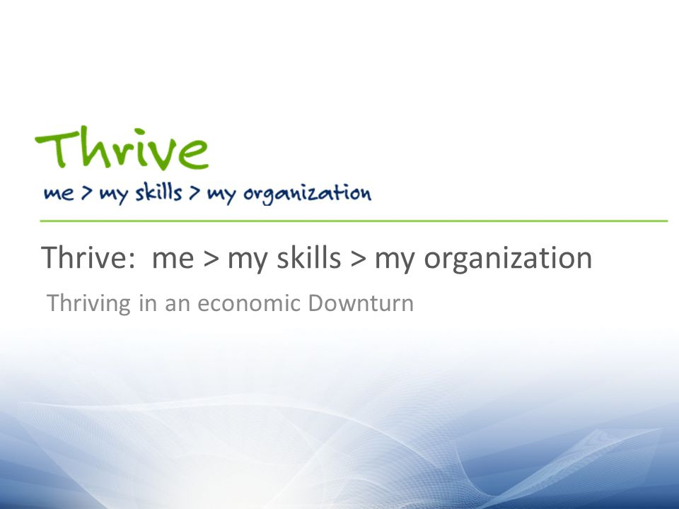 Thrive: me > my skills > my organization Thriving in an economic Downturn