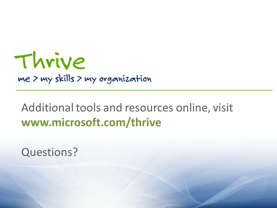 Additional tools and resources online, visit www.microsoft.com/thrive Questions?