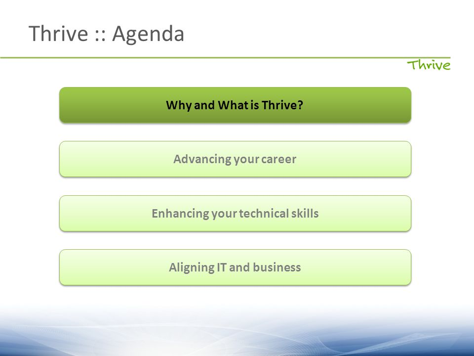 Thrive :: Agenda Why and What is Thrive? Advancing your career Enhancing your technical skills Aligning IT and business