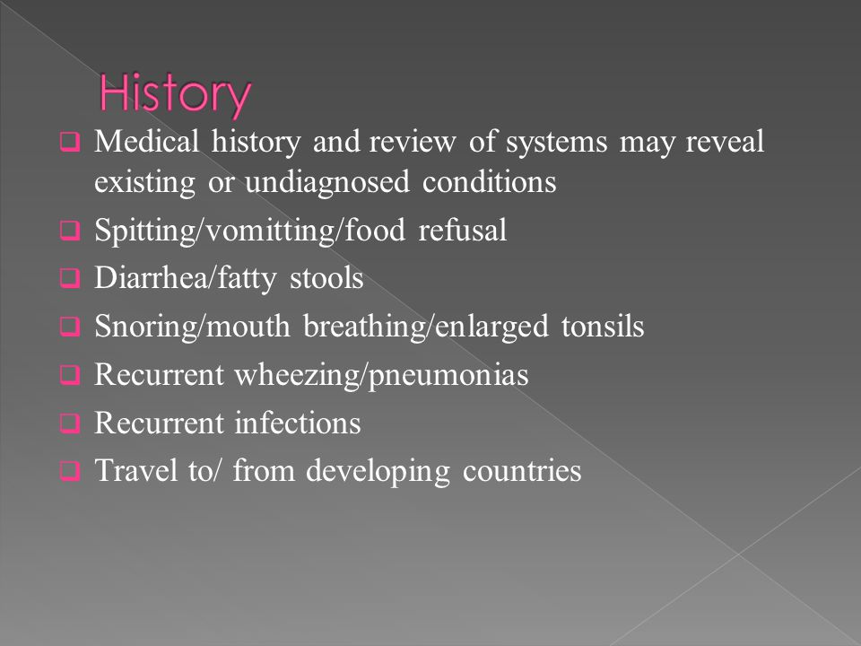  Medical history and review of systems may reveal existing or undiagnosed conditions  Spitting/vomitting/food refusal  Diarrhea/fatty stools  Snoring/mouth breathing/enlarged tonsils  Recurrent wheezing/pneumonias  Recurrent infections  Travel to/ from developing countries