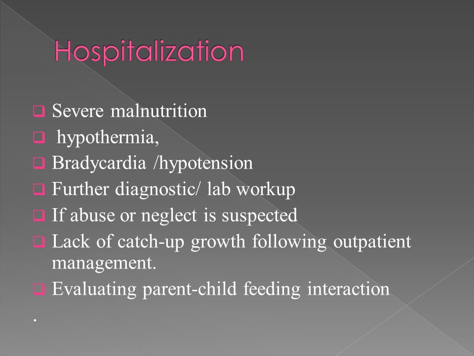  Severe malnutrition  hypothermia,  Bradycardia /hypotension  Further diagnostic/ lab workup  If abuse or neglect is suspected  Lack of catch-up growth following outpatient management.