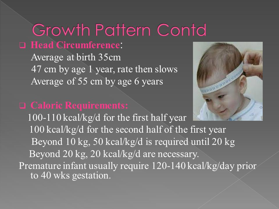  Head Circumference : Average at birth 35cm 47 cm by age 1 year, rate then slows Average of 55 cm by age 6 years  Caloric Requirements: 100-110 kcal/kg/d for the first half year 100 kcal/kg/d for the second half of the first year Beyond 10 kg, 50 kcal/kg/d is required until 20 kg Beyond 20 kg, 20 kcal/kg/d are necessary.